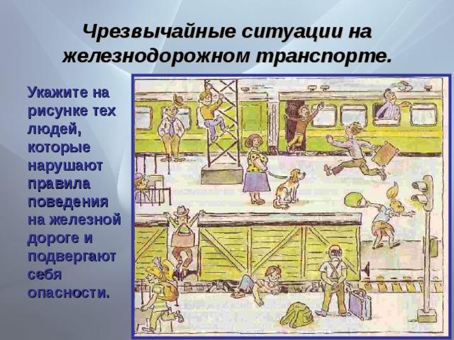 Чрезвычайные ситуации на железнодорожном транспорте. Укажите на рисунке тех людей, которые нарушают правила поведения на железной дороге и подвергают себя опасности.
