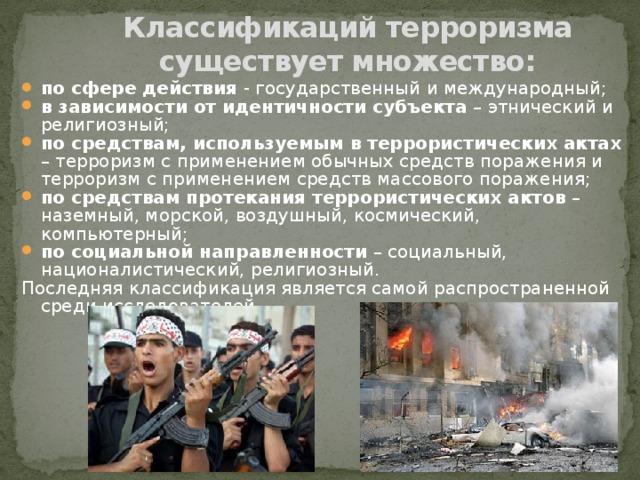 Классификаций терроризма существует множество: по сфере действия - государственный и международный; в зависимости от идентичности субъекта – этнический и религиозный; по средствам, используемым в террористических актах – терроризм с применением обычных средств поражения и терроризм с применением средств массового поражения; по средствам протекания террористических актов – наземный, морской, воздушный, космический, компьютерный; по социальной направленности – социальный, националистический, религиозный. Последняя классификация является самой распространенной среди исследователей.