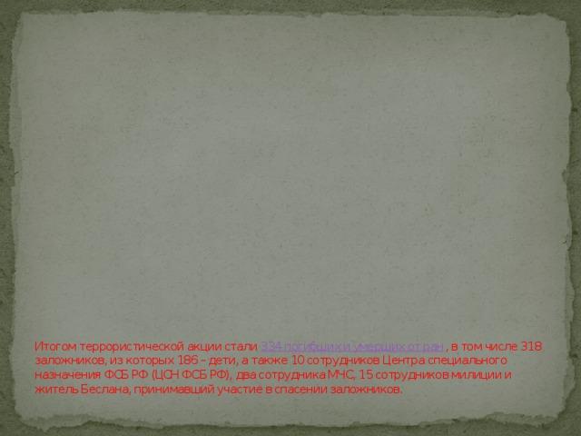 Итогом террористической акции стали 334 погибших и умерших от ран , в том числе 318 заложников, из которых 186 – дети, а также 10 сотрудников Центра специального назначения ФСБ РФ (ЦСН ФСБ РФ), два сотрудника МЧС, 15 сотрудников милиции и житель Беслана, принимавший участие в спасении заложников.