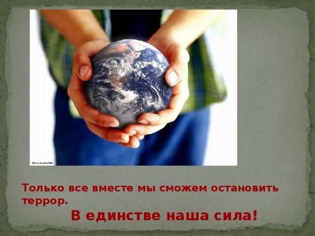 Только все вместе мы сможем остановить террор. В единстве наша сила!