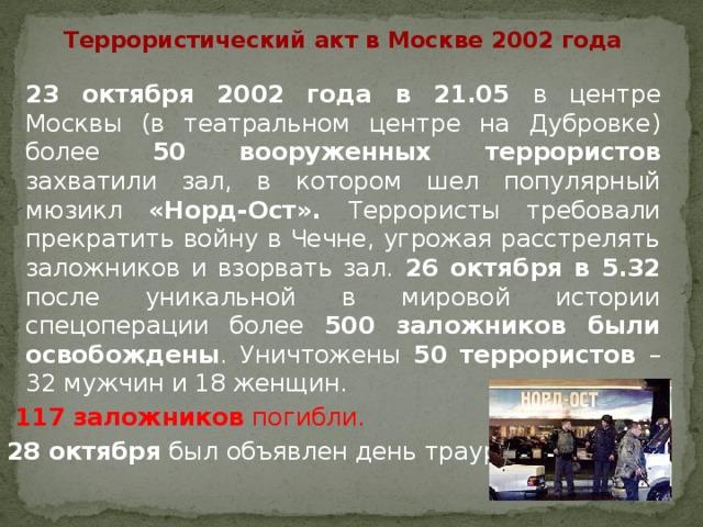 Террористический акт в Москве 2002 года  23 октября 2002 года в 21.05 в центре Москвы (в театральном центре на Дубровке) более 50 вооруженных террористов захватили зал, в котором шел популярный мюзикл «Норд-Ост». Террористы требовали прекратить войну в Чечне, угрожая расстрелять заложников и взорвать зал. 26 октября в 5.32 после уникальной в мировой истории спецоперации более 500 заложников были освобождены . Уничтожены 50 террористов – 32 мужчин и 18 женщин.  117 заложников погибли. 28 октября был объявлен день траура.