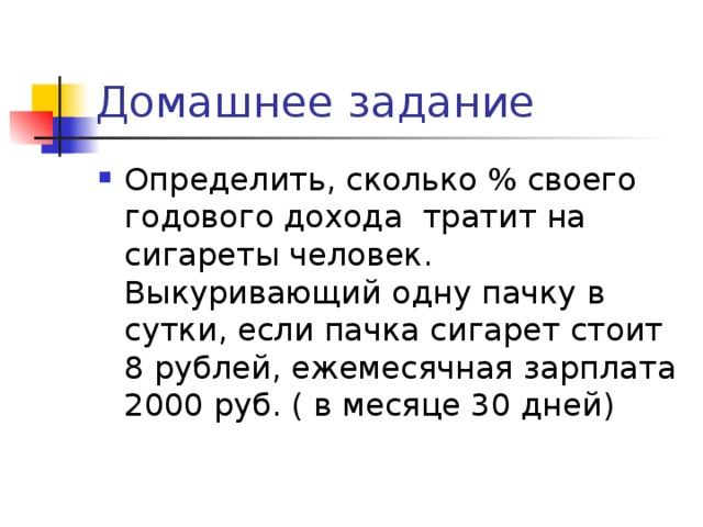 Домашнее задание Определить, сколько % своего годового дохода тратит на сигареты человек. Выкуривающий одну пачку в сутки, если пачка сигарет стоит 8 рублей, ежемесячная зарплата 2000 руб. ( в месяце 30 дней)