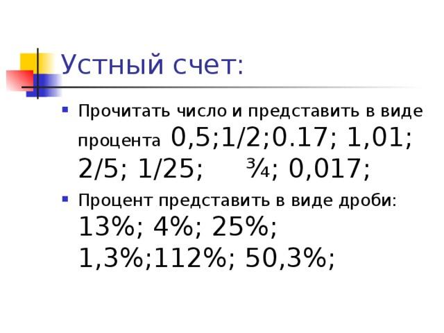 Устный счет: Прочитать число и представить в виде процента 0,5;1/2;0.17; 1,01; 2/5; 1/25; ¾; 0,017; Процент представить в виде дроби: 13%; 4%; 25%; 1,3%;112%; 50,3%;