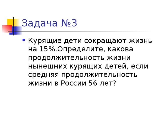 Задача №3 Курящие дети сокращают жизнь на 15%.Определите, какова продолжительность жизни нынешних курящих детей, если средняя продолжительность жизни в России 56 лет?
