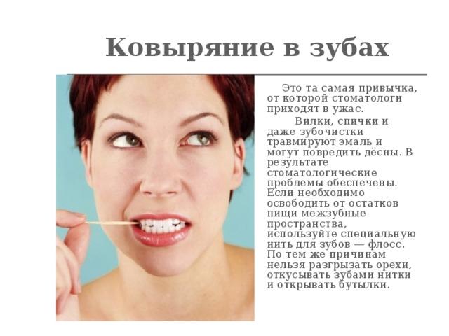 Ковыряние в зубах    Это та самая привычка, от которой стоматологи приходят в ужас.  Вилки, спички и даже зубочистки травмируют эмаль и могут повредить дёсны. В результате стоматологические проблемы обеспечены. Если необходимо освободить от остатков пищи межзубные пространства, используйте специальную нить для зубов — флосс. По тем же причинам нельзя разгрызать орехи, откусывать зубами нитки и открывать бутылки.