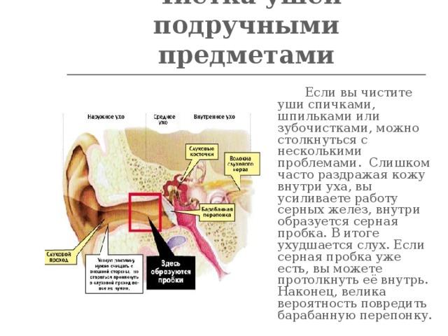 Чистка ушей подручными предметами    Если вы чистите уши спичками, шпильками или зубочистками, можно столкнуться с несколькими проблемами. Слишком часто раздражая кожу внутри уха, вы усиливаете работу серных желёз, внутри образуется серная пробка. В итоге ухудшается слух. Если серная пробка уже есть, вы можете протолкнуть её внутрь. Наконец, велика вероятность повредить барабанную перепонку.