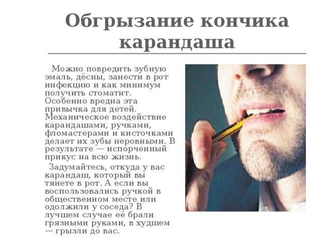 Обгрызание кончика карандаша    Можно повредить зубную эмаль, дёсны, занести в рот инфекцию и как минимум получить стоматит. Особенно вредна эта привычка для детей. Механическое воздействие карандашами, ручками, фломастерами и кисточками делает их зубы неровными. В результате — испорченный прикус на всю жизнь.  Задумайтесь, откуда у вас карандаш, который вы тянете в рот. А если вы воспользовались ручкой в общественном месте или одолжили у соседа? В лучшем случае её брали грязными руками, в худшем — грызли до вас.