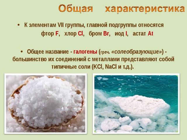 К элементам VII группы, главной подгруппы относятся  фтор F , хлор Cl , бром Br , иод I , астат At    Общее название - галогены ( греч . «солеобразующие» ) - большинство их соединений с металлами представляют собой типичные соли (KCl, NaCl и т.д.).