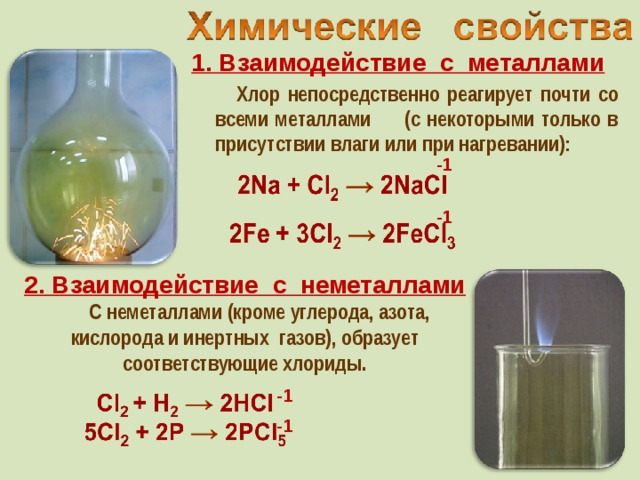 1. Взаимодействие с металлами  Хлор непосредственно реагирует почти со всеми металлами (с некоторыми только в присутствии влаги или при нагревании): -1 -1 2. Взаимодействие с неметаллами  C неметаллами (кроме углерода, азота, кислорода и инертных газов), образует соответствующие хлориды. -1 -1