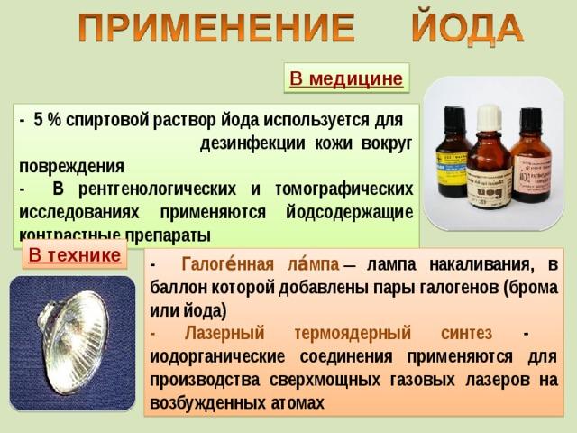 В медицине - 5 % спиртовой раствор йода используется для дезинфекции кожи вокруг повреждения - В рентгенологических и томографических исследованиях применяются йодсодержащие контрастные препараты В технике - Галоге́нная ла́мпа  — лампа накаливания, в баллон которой добавлены пары галогенов (брома или йода) - Лазерный термоядерный синтез - иодорганические соединения применяются для производства сверхмощных газовых лазеров на возбужденных атомах