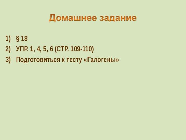§ 18 УПР. 1, 4, 5, 6 (СТР. 109-110) Подготовиться к тесту «Галогены»