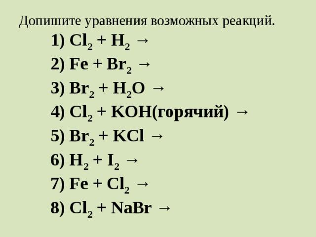 Допишите уравнения возможных реакций.   1) Cl 2 + H 2 →   2) Fe + Br 2 →   3) Br 2 + H 2 O →   4) Cl 2 + KOH(горячий) →   5) Br 2 + KCl →   6) H 2 + I 2 →   7) Fe + Сl 2 →   8) Cl 2 + NaBr →