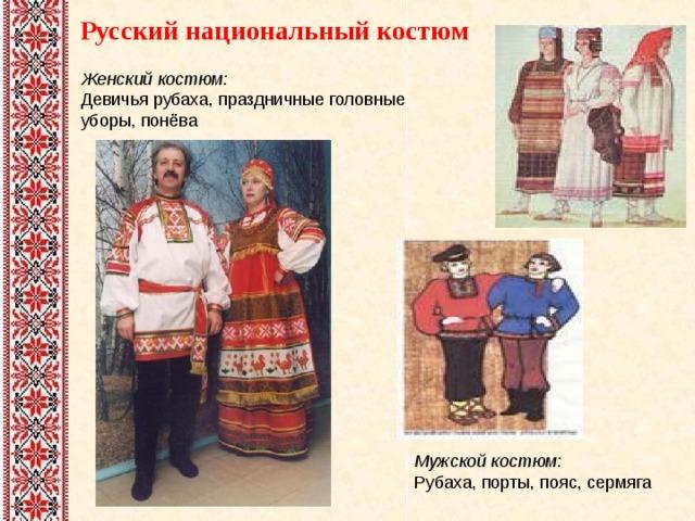 Русский национальный костюм Женский костюм:  Девичья рубаха, праздничные головные уборы, понёва Мужской костюм:  Рубаха, порты, пояс, сермяга