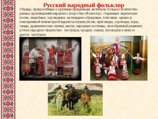 Русский народный фольклор Обряды, приуроченные к крупным праздникам, включали большое количество разных произведений народного искусства (Фольклор): старинные лирические песни, свадебные, хороводные, календарно-обрядовые, плясовые; однако в повседневной жизни преобладали частушки,песни, приговоры, хороводы, игры, танцы, драматические сценки, маски, народные костюмы, своеобразный реквизит, устное народное творчество- пестушки, загадки, сказки, поговорки и многое другое  частушки