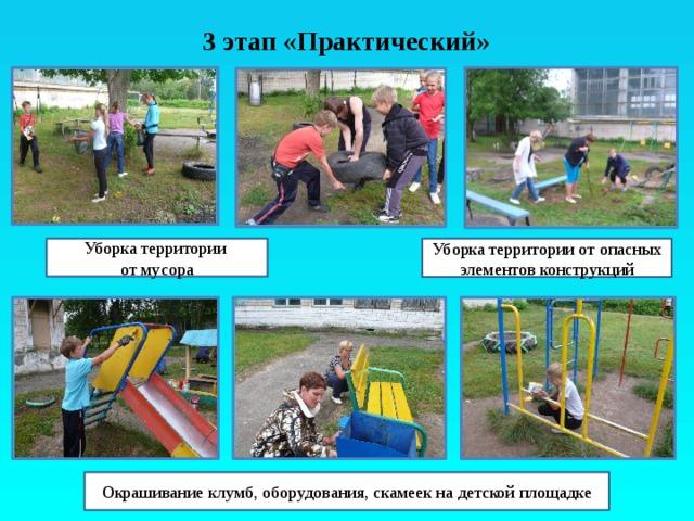 3 этап «Практический» Уборка территории Уборка территории от опасных элементов конструкций от мусора Окрашивание клумб, оборудования, скамеек на детской площадке