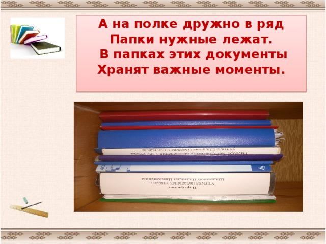 А на полке дружно в ряд  Папки нужные лежат.  В папках этих документы  Хранят важные моменты.