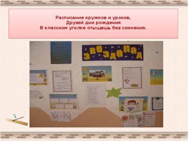 Расписание кружков и уроков,  Друзей дни рождения  В классном уголке отыщешь без сомнения.