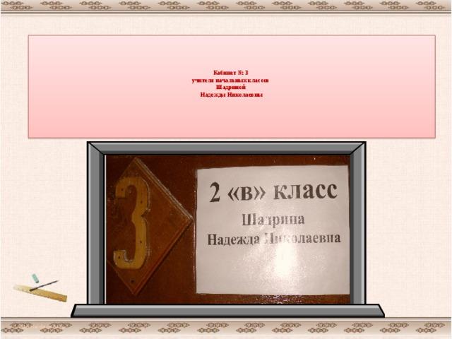 Кабинет № 3  учителя начальных классов  Шадриной  Надежды Николаевны      http://aida.ucoz.ru