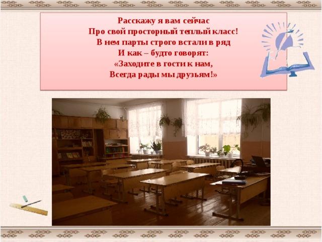 Расскажу я вам сейчас Про свой просторный теплый класс! В нем парты строго встали в ряд И как – будто говорят: «Заходите в гости к нам, Всегда рады мы друзьям!»