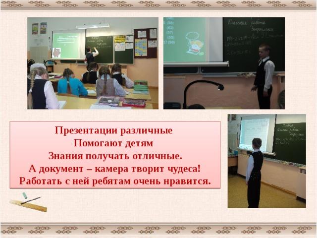 Презентации различные Помогают детям Знания получать отличные. А документ – камера творит чудеса! Работать с ней ребятам очень нравится.