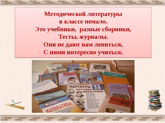 Методической литературы  в классе немало.  Это учебники, разные сборники,  Тесты, журналы.  Они не дают нам лениться,  С ними интересно учиться.