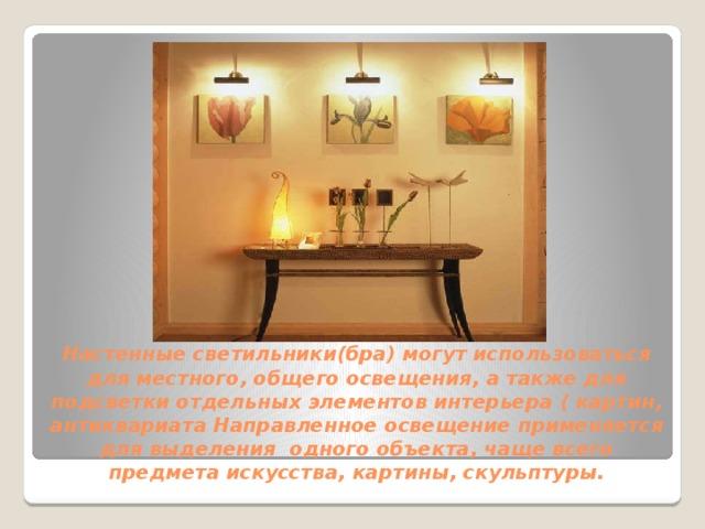 Настенные светильники(бра) могут использоваться для местного, общего освещения, а также для подсветки отдельных элементов интерьера ( картин, антиквариата Направленное освещение применяется для выделения одного объекта, чаще всего предмета искусства, картины, скульптуры.