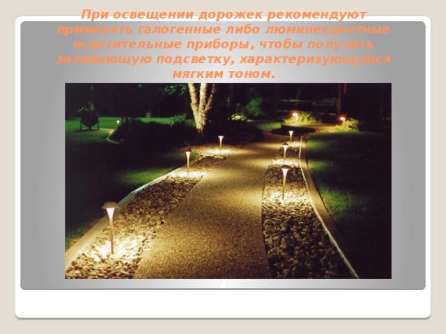 При освещении дорожек рекомендуют применять галогенные либо люминесцентные осветительные приборы, чтобы получить заливающую подсветку, характеризующуюся мягким тоном.
