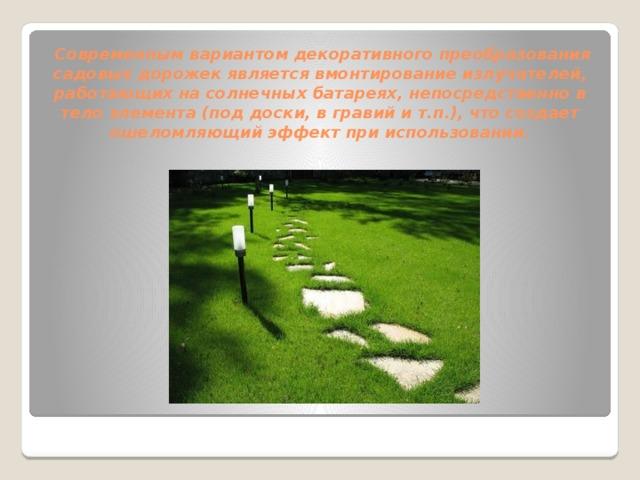 Современным вариантом декоративного преобразования садовых дорожек является вмонтирование излучателей, работающих на солнечных батареях, непосредственно в тело элемента (под доски, в гравий и т.п.), что создает ошеломляющий эффект при использовании.