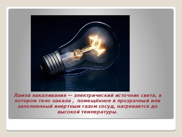 Лампа накаливания— электрический источник света, в котором тело накала , помещённое в прозрачный или заполненный инертным газом сосуд, нагревается до высокой температуры.