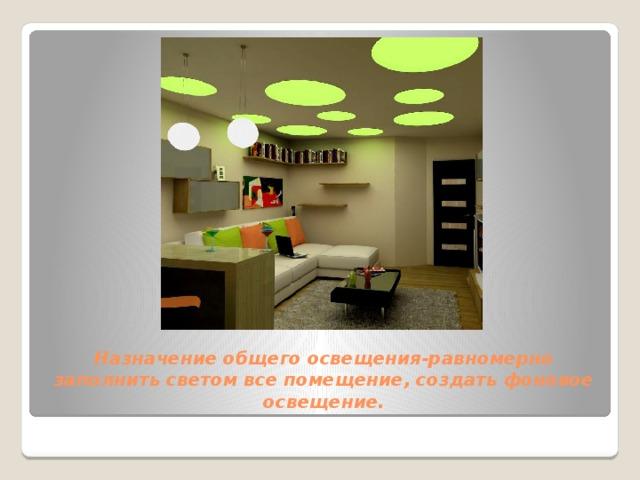 Назначение общего освещения-равномерно заполнить светом все помещение, создать фоновое освещение.