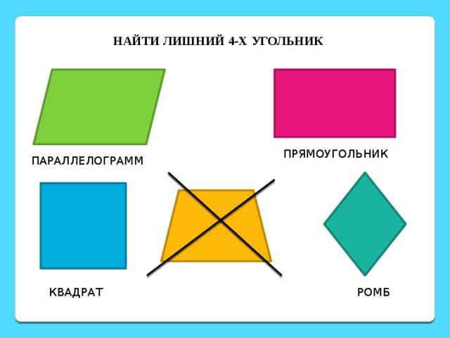 НАЙТИ ЛИШНИЙ 4-Х УГОЛЬНИК  ПРЯМОУГОЛЬНИК ПАРАЛЛЕЛОГРАММ КВАДРАТ РОМБ