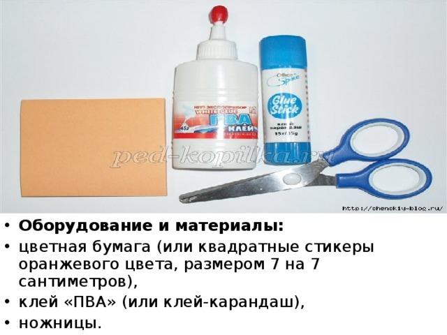 Оборудование и материалы: цветная бумага (или квадратные стикеры оранжевого цвета, размером 7 на 7 сантиметров), клей «ПВА» (или клей-карандаш), ножницы.
