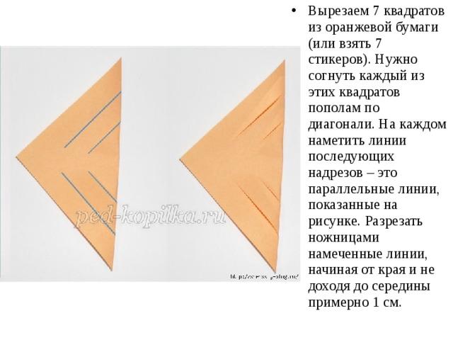 Вырезаем 7 квадратов из оранжевой бумаги (или взять 7 стикеров). Нужно согнуть каждый из этих квадратов пополам по диагонали. На каждом наметить линии последующих надрезов – это параллельные линии, показанные на рисунке. Разрезать ножницами намеченные линии, начиная от края и не доходя до середины примерно 1 см.