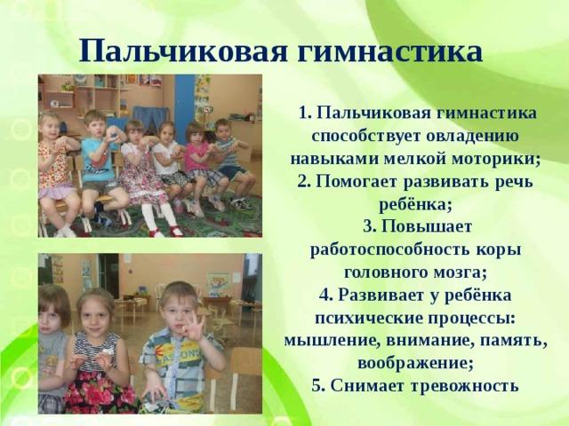 Пальчиковая гимнастика  1. Пальчиковая гимнастика способствует овладению навыками мелкой моторики; 2. Помогает развивать речь ребёнка;  3. Повышает работоспособность коры головного мозга; 4. Развивает у ребёнка психические процессы: мышление, внимание, память, воображение; 5. Снимает тревожность