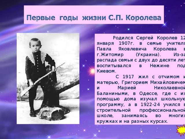 Родился Сергей Королев 12 января 1907г. в семье учителя Павла Яковлевича Королева в г.Житомир (Украина). Из-за распада семьи с двух до десяти лет воспитывался в Нежине под Киевом.  С 1917 жил с отчимом и матерью, Григорием Михайловичем и Марией Николаевной Баланиными, в Одессе, где с их помощью дома изучал школьную программу, а в 1922-24 учился в строительной профессиональной школе, занимаясь во многих кружках и на разных курсах.