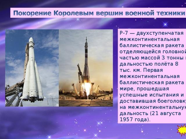 Р-7 — двухступенчатая межконтинентальная баллистическая ракета с отделяющейся головной частью массой 3 тонны и дальностью полёта 8 тыс. км. Первая межконтинентальная баллистическая ракета в мире, прошедшая успешные испытания и доставившая боеголовку на межконтинентальную дальность (21 августа 1957 года).