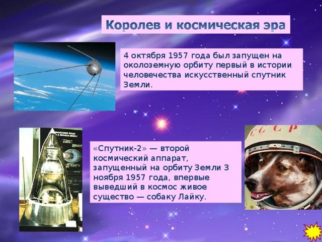 4 октября 1957 года был запущен на околоземную орбиту первый в истории человечества искусственный спутник Земли. «Спутник-2» — второй космический аппарат, запущенный на орбиту Земли 3 ноября 1957 года, впервые выведший в космос живое существо — собаку Лайку.