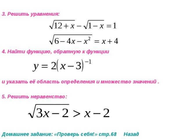 3. Решить уравнения:     4. Найти функцию, обратную к функции    и указать её область определения и множество значений .  5. Решить неравенство:     Домашнее задание: «Проверь себя!» стр.68 Назад
