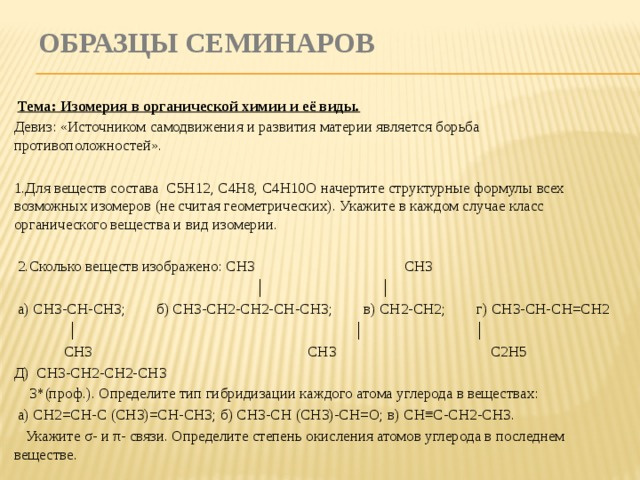 Образцы семинаров  Тема: Изомерия в органической химии и её виды. Девиз: «Источником самодвижения и развития материи является борьба противоположностей». 1.Для веществ состава С5Н12, С4Н8, С4Н10О начертите структурные формулы всех возможных изомеров (не считая геометрических). Укажите в каждом случае класс органического вещества и вид изомерии.  2.Сколько веществ изображено: СН3 СН3 │ │  а) СН3-СН-СН3; б) СН3-СН2-СН2-СН-СН3; в) СН2-СН2; г) СН3-СН-СН=СН2 │ │  │  СН3  СН3  С2Н5 Д) СН3-СН2-СН2-СН3  3*(проф.). Определите тип гибридизации каждого атома углерода в веществах:  а) СН2=СН-С (СН3)=СН-СН3; б) СН3-СН (СН3)-СН=О; в) СН≡С-СН2-СН3.  Укажите σ- и π- связи. Определите степень окисления атомов углерода в последнем веществе .