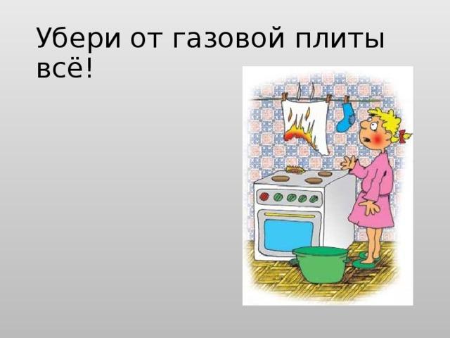 Убери от газовой плиты всё!