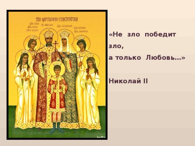 «Не зло победит зло,  а только Любовь…»   Николай II