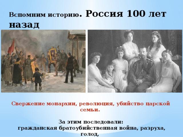 Вспомним историю . Россия 100 лет назад Свержение монархии, революция, убийство царской семьи.  За этим последовали:  гражданская братоубийственная война, разруха, голод, нищета, разрушение храмов, преступность.