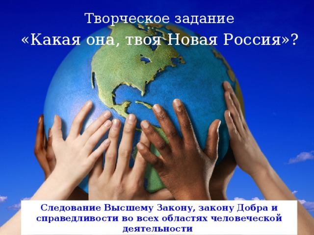 Творческое задание «Какая она, твоя Новая Россия»? Следование Высшему Закону, закону Добра и справедливости во всех областях человеческой деятельности