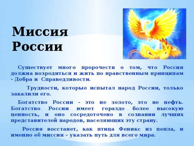 Миссия России Существует много пророчеств о том, что Россия должна возродиться и жить по нравственным принципам - Добра и Справедливости.  Трудности, которые испытал народ России, только закалили его. Богатство России - это не золото, это не нефть. Богатство России имеет гораздо более высокую ценность, и оно сосредоточено в сознании лучших представителей народов, населяющих эту страну.  Россия восстанет, как птица Феникс из пепла, и именно её миссия – указать путь для всего мира.