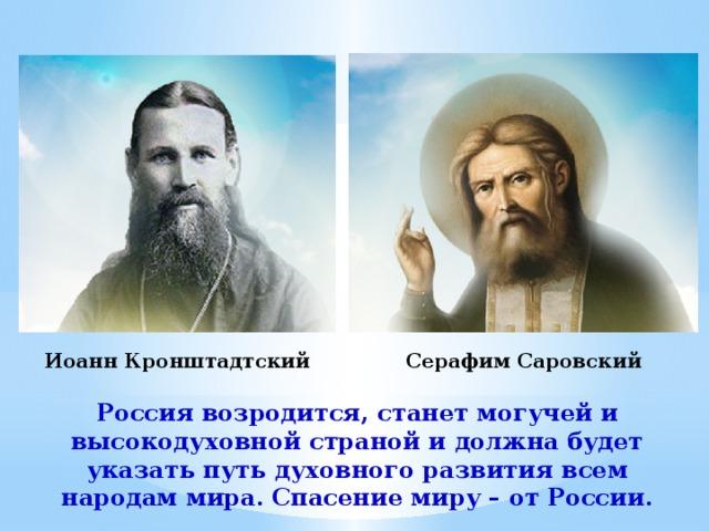 Серафим Саровский Иоанн Кронштадтский Россия возродится, станет могучей и высокодуховной страной и должна будет указать путь духовного развития всем народам мира. Спасение миру – от России.