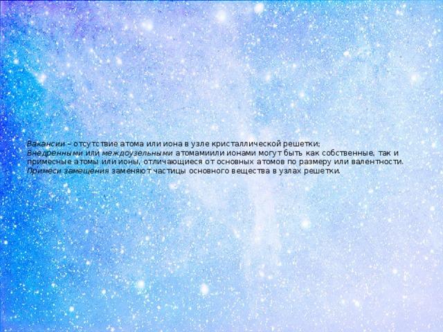Вакансии – отсутствие атома или иона в узле кристаллической решетки;  Внедренными или междоузельными атомамиили ионами могут быть как собственные, так и примесные атомы или ионы, отличающиеся от основных атомов по размеру или валентности.  Примеси замещения заменяют частицы основного вещества в узлах решетки.