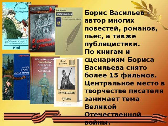 Борис Васильев - автор многих повестей, романов, пьес, а также публицистики.  По книгам и сценариям Бориса Васильева снято более 15 фильмов.  Центральное место в творчестве писателя занимает тема Великой Отечественной войны.  Эта тема получила развитие и в повести «Завтра была война»
