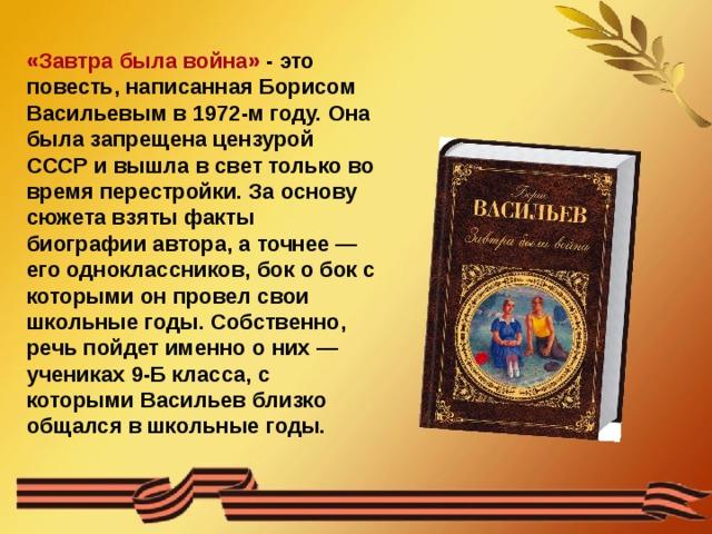 «Завтра была война» - это повесть, написанная Борисом Васильевым в 1972-м году. Она была запрещена цензурой СССР и вышла в свет только во время перестройки. За основу сюжета взяты факты биографии автора, а точнее — его одноклассников, бок о бок с которыми он провел свои школьные годы. Собственно, речь пойдет именно о них — учениках 9-Б класса, с которыми Васильев близко общался в школьные годы.