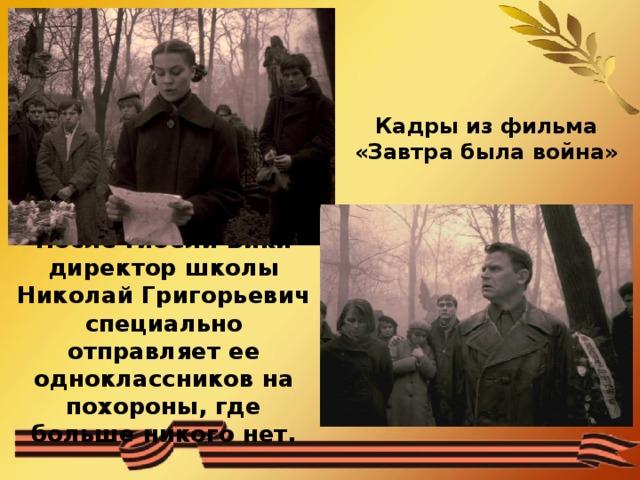 Кадры из фильма «Завтра была война» После гибели Вики директор школы Николай Григорьевич специально отправляет ее одноклассников на похороны, где больше никого нет.