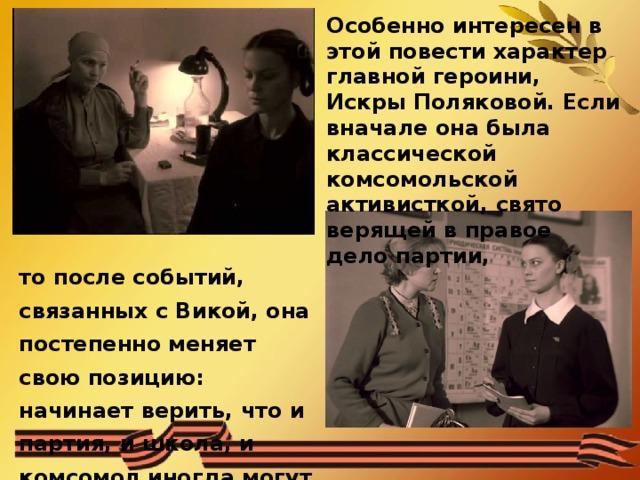 Особенно интересен в этой повести характер главной героини, Искры Поляковой. Если вначале она была классической комсомольской активисткой, свято верящей в правое дело партии, то после событий, связанных с Викой, она постепенно меняет свою позицию: начинает верить, что и партия, и школа, и комсомол иногда могут быть не правы.